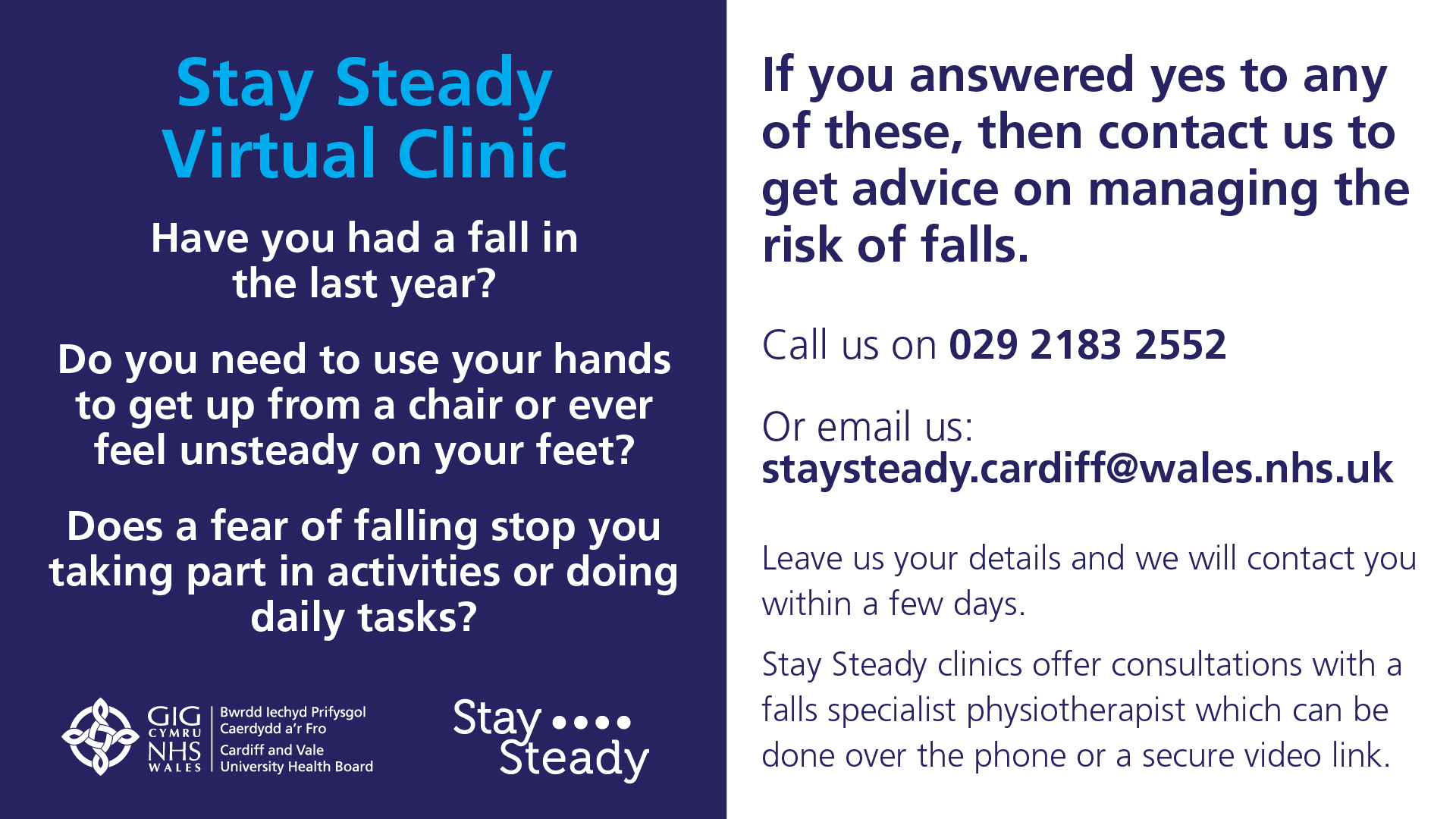 Stay Steady Virtual Clinic Have you had a fall in the last year? Do you need to use your hands to get up from a chair or ever feel unsteady on your feet? Does a fear of falling stop you from taking part in activities or doinf daily tasks? If you answered yes to any of these, then contact us to get advice on managing the risk of falls. Call us on 029 2183 2552. Or email us on staysteady.cardiff@wales.nhs.uk Leave us your details and we will contact you within a few days. Stay steady clinics offer consultations with a falls specialist physiotherapist which can be done over the phone or a secure video link.